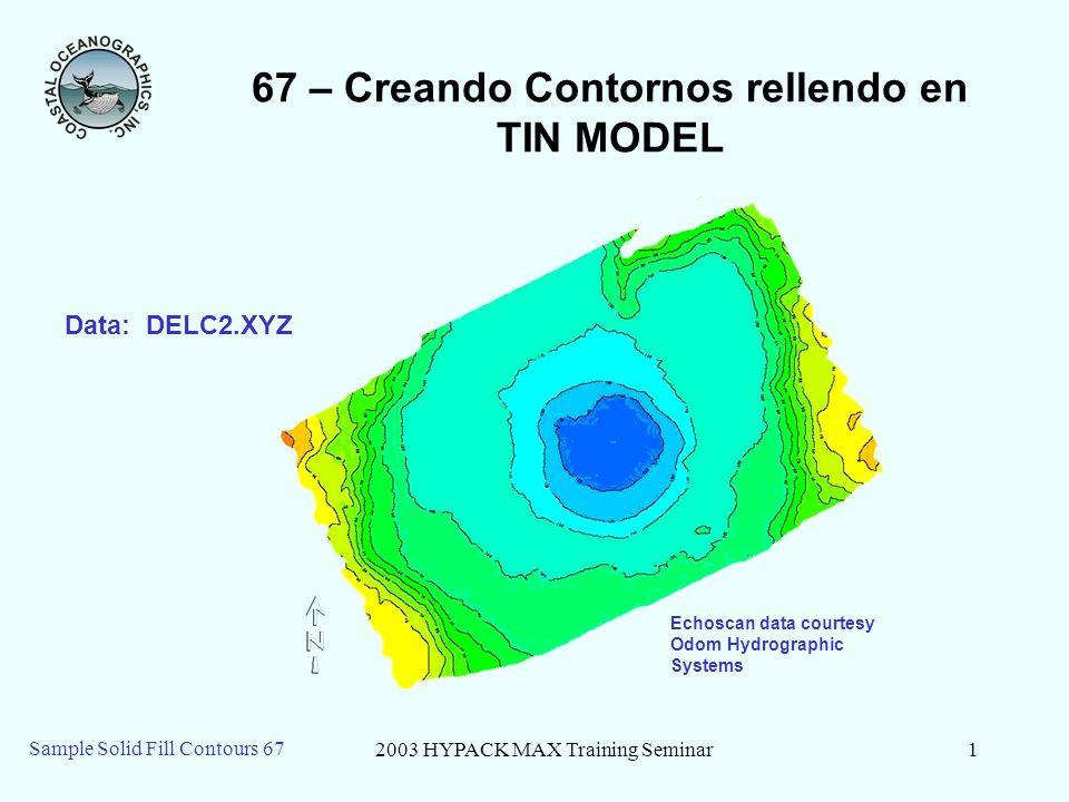 2003 HYPACK MAX Training Seminar1 Sample Solid Fill Contours 67 67 – Creando Contornos rellendo en TIN MODEL Echoscan data courtesy Odom Hydrographic Systems Data: DELC2.XYZ