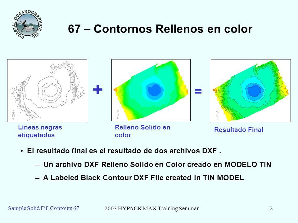 2003 HYPACK MAX Training Seminar2 Sample Solid Fill Contours 67 67 – Contornos Rellenos en color + = Lineas negras etiquetadas Relleno Solido en color Resultado Final El resultado final es el resultado de dos archivos DXF.