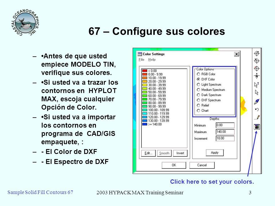 2003 HYPACK MAX Training Seminar3 Sample Solid Fill Contours 67 67 – Configure sus colores –Antes de que usted empiece MODELO TIN, verifique sus colores.