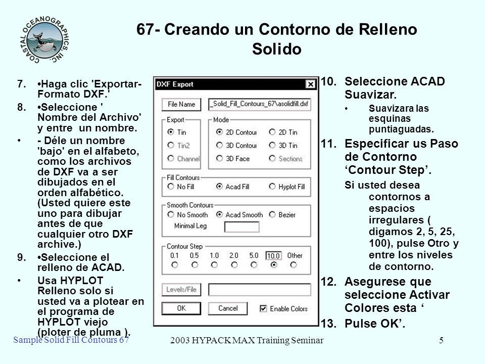 2003 HYPACK MAX Training Seminar5 Sample Solid Fill Contours 67 67- Creando un Contorno de Relleno Solido 7.Haga clic Exportar- Formato DXF. 8.Seleccione Nombre del Archivo y entre un nombre.