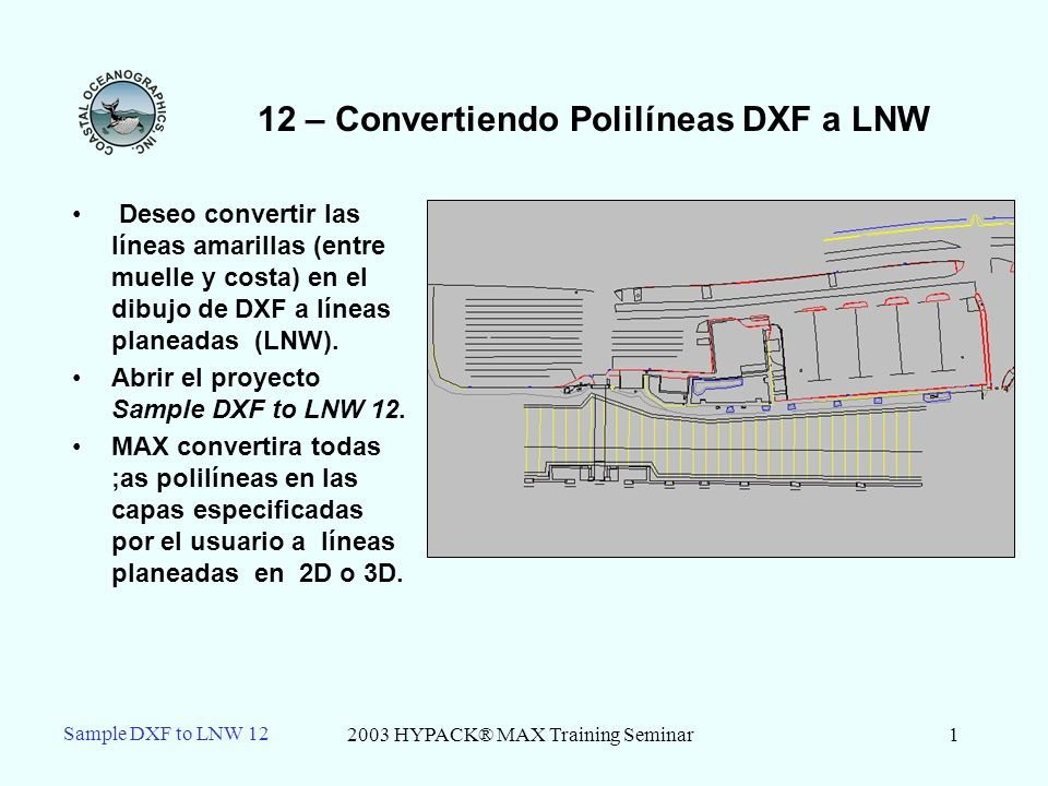 2003 HYPACK® MAX Training Seminar1 Sample DXF to LNW 12 12 – Convertiendo Polilíneas DXF a LNW Deseo convertir las líneas amarillas (entre muelle y costa) en el dibujo de DXF a líneas planeadas (LNW).