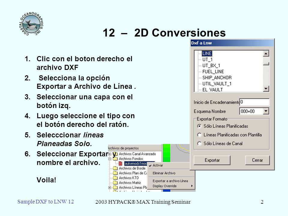 2003 HYPACK® MAX Training Seminar2 Sample DXF to LNW 12 12 – 2D Conversiones 1.Clic con el boton derecho el archivo DXF 2.