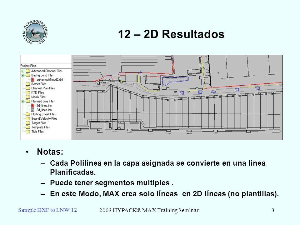 2003 HYPACK® MAX Training Seminar3 Sample DXF to LNW 12 12 – 2D Resultados Notas: –Cada Polilínea en la capa asignada se convierte en una línea Planificadas.