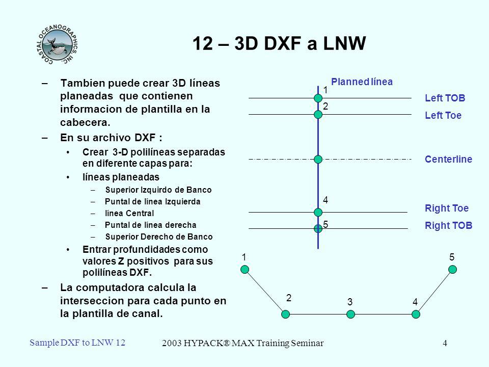 2003 HYPACK® MAX Training Seminar4 Sample DXF to LNW 12 12 – 3D DXF a LNW –Tambien puede crear 3D líneas planeadas que contienen informacion de plantilla en la cabecera.