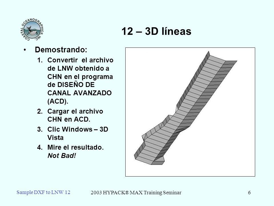 2003 HYPACK® MAX Training Seminar6 Sample DXF to LNW 12 12 – 3D líneas Demostrando: 1.Convertir el archivo de LNW obtenido a CHN en el programa de DISEÑO DE CANAL AVANZADO (ACD).