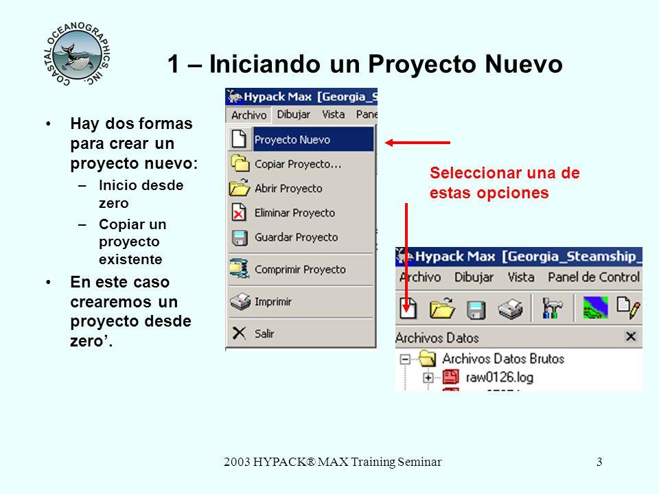 2003 HYPACK® MAX Training Seminar3 1 – Iniciando un Proyecto Nuevo Hay dos formas para crear un proyecto nuevo: –Inicio desde zero –Copiar un proyecto existente En este caso crearemos un proyecto desde zero.