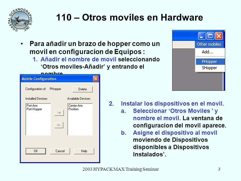 2003 HYPACK MAX Training Seminar3 110 – Otros moviles en Hardware Para añadir un brazo de hopper como un movil en configuracion de Equipos : 1.Añadir el nombre de movil seleccionando Otros moviles-Añadir y entrando el nombre 2.Instalar los dispositivos en el movil.