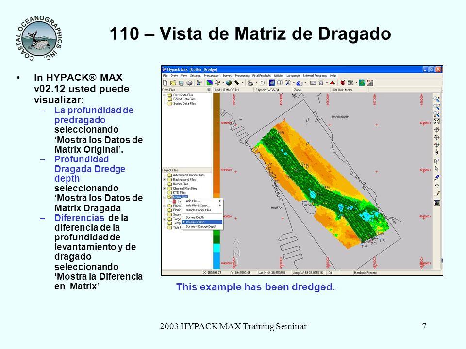2003 HYPACK MAX Training Seminar7 110 – Vista de Matriz de Dragado In HYPACK® MAX v02.12 usted puede visualizar: –La profundidad de predragado seleccionando Mostra los Datos de Matrix Original.