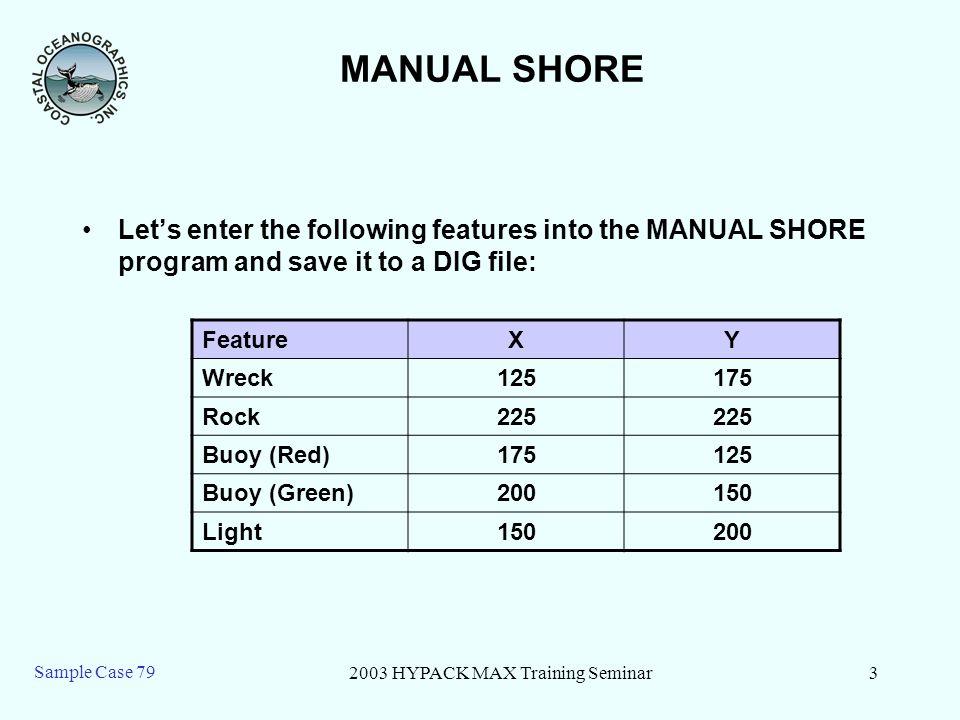 2003 HYPACK MAX Training Seminar4 Sample Case 79 79 – Shore Manual SHORE MANUAL Select the Shore manual program.