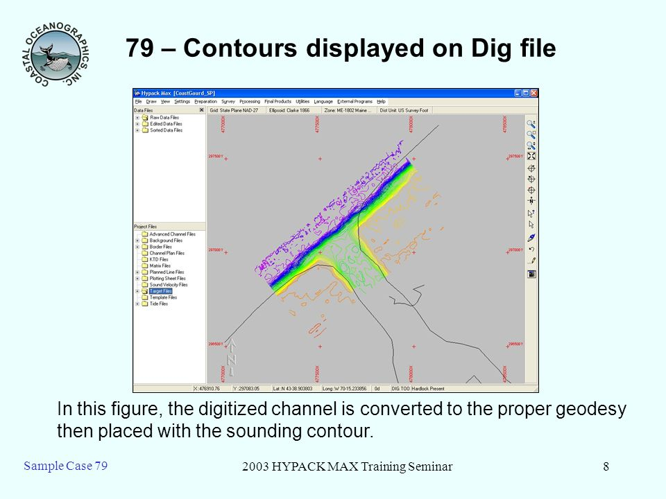 2003 HYPACK MAX Training Seminar8 Sample Case 79 79 – Contours displayed on Dig file In this figure, the digitized channel is converted to the proper