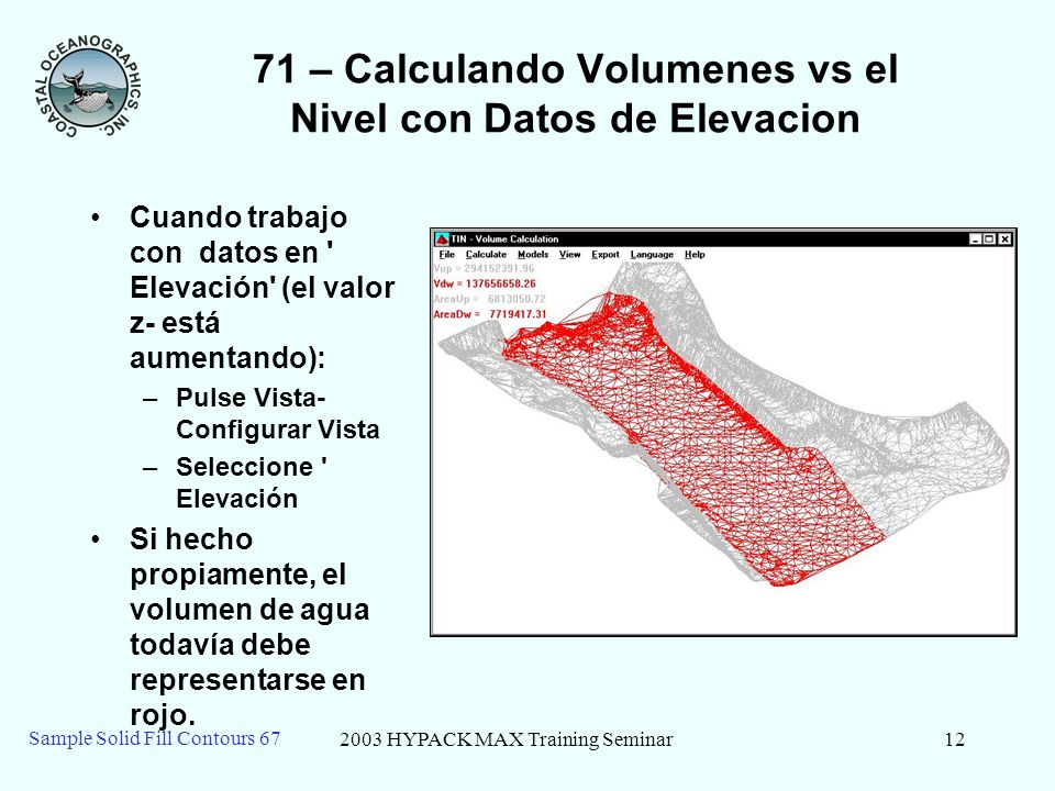 2003 HYPACK MAX Training Seminar12 Sample Solid Fill Contours 67 71 – Calculando Volumenes vs el Nivel con Datos de Elevacion Cuando trabajo con datos