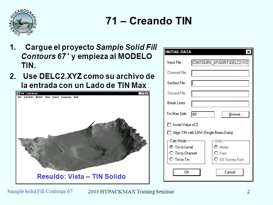 2003 HYPACK MAX Training Seminar2 Sample Solid Fill Contours 67 71 – Creando TIN 1. Cargue el proyecto Sample Solid Fill Contours 67 ' y empieza al MO