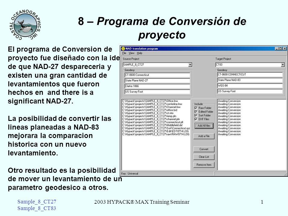 2003 HYPACK® MAX Training Seminar1 Sample_8_CT27 Sample_8_CT83 8 – Programa de Conversión de proyecto El programa de Conversion de proyecto fue diseñado con la idea de que NAD-27 despareceria y existen una gran cantidad de levantamientos que fueron hechos en and there is a significant NAD-27.