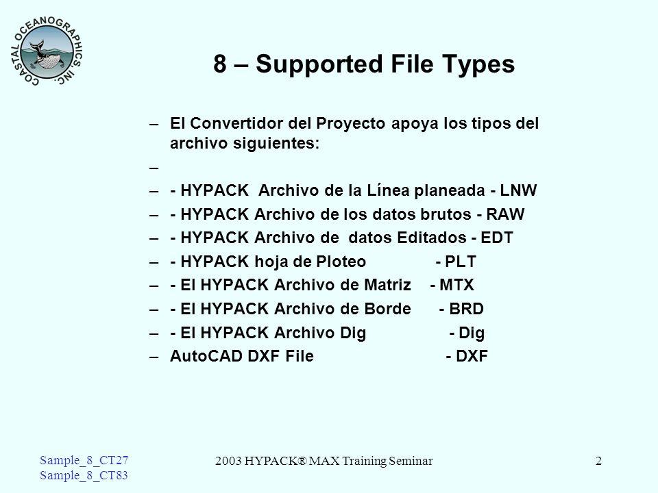 2003 HYPACK® MAX Training Seminar2 Sample_8_CT27 Sample_8_CT83 8 – Supported File Types –El Convertidor del Proyecto apoya los tipos del archivo siguientes: – –- HYPACK Archivo de la Línea planeada - LNW –- HYPACK Archivo de los datos brutos - RAW –- HYPACK Archivo de datos Editados - EDT –- HYPACK hoja de Ploteo - PLT –- El HYPACK Archivo de Matriz - MTX –- El HYPACK Archivo de Borde - BRD –- El HYPACK Archivo Dig - Dig –AutoCAD DXF File- DXF