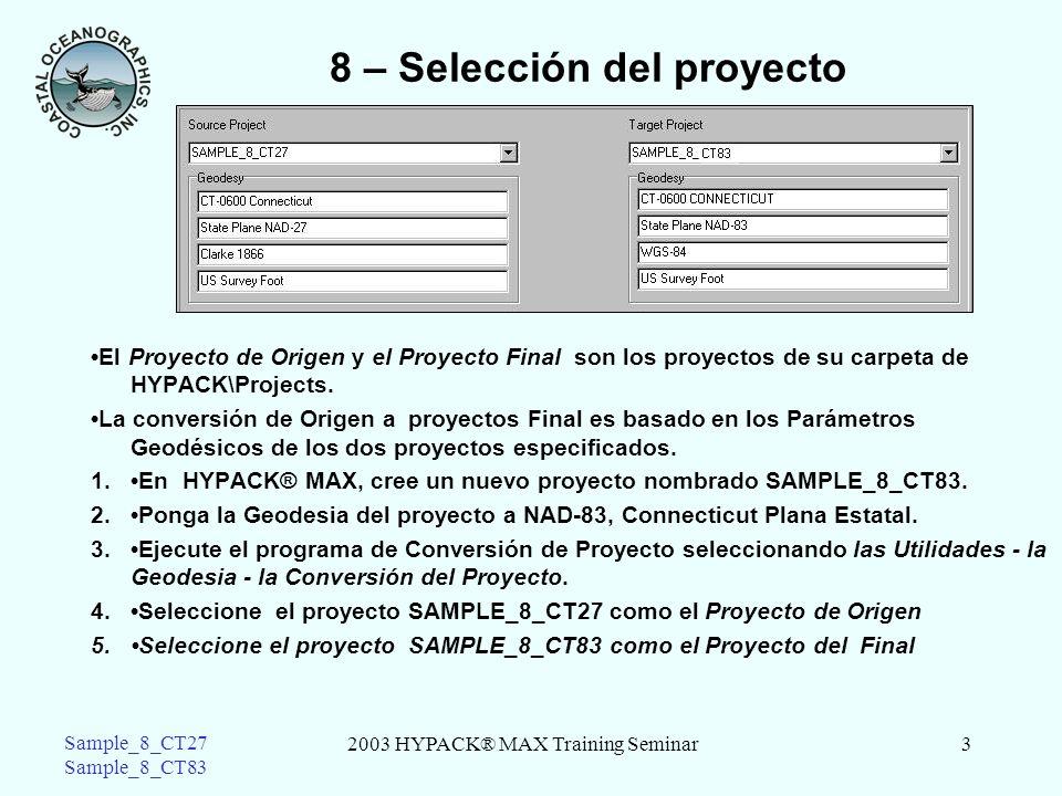 2003 HYPACK® MAX Training Seminar3 Sample_8_CT27 Sample_8_CT83 8 – Selección del proyecto El Proyecto de Origen y el Proyecto Final son los proyectos de su carpeta de HYPACK\Projects.