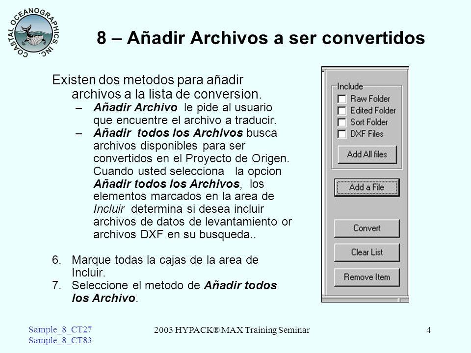 2003 HYPACK® MAX Training Seminar4 Sample_8_CT27 Sample_8_CT83 8 – Añadir Archivos a ser convertidos Existen dos metodos para añadir archivos a la lista de conversion.