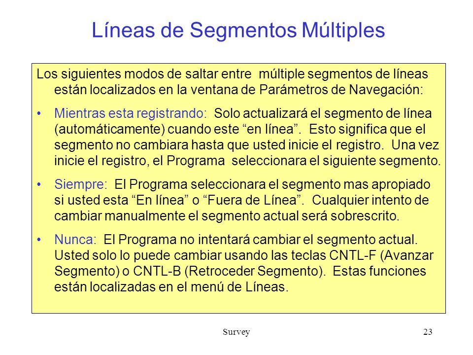 Survey23 Líneas de Segmentos Múltiples Los siguientes modos de saltar entre múltiple segmentos de líneas están localizados en la ventana de Parámetros de Navegación: Mientras esta registrando: Solo actualizará el segmento de línea (automáticamente) cuando este en línea.