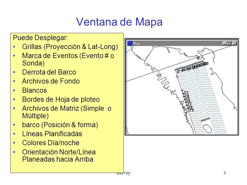 Survey3 Ventana de Mapa Puede Desplegar: Grillas (Proyección & Lat-Long) Marca de Eventos (Evento # o Sonda) Derrota del Barco Archivos de Fondo Blancos Bordes de Hoja de ploteo Archivos de Matriz (Simple o Múltiple) barco (Posición & forma) Líneas Planificadas Colores Día/noche Orientación Norte/Línea Planeadas hacia Arriba