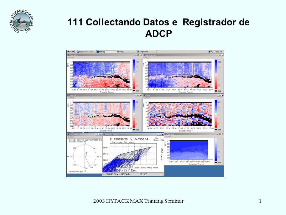 2003 HYPACK MAX Training Seminar22 Registro ADCP Registro de Datos Guarda Datos en el directorio de Proyectos de Hypack® Max Datos registrado incluyen: formato HYPACK Raw formato HYPACK *.adcp formato *r.000 (opcional) formato *.txt (ASCII)