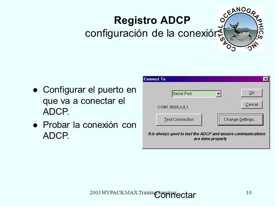 2003 HYPACK MAX Training Seminar10 Registro ADCP configuración de la conexión Connectar Configurar el puerto en que va a conectar el ADCP. Probar la c