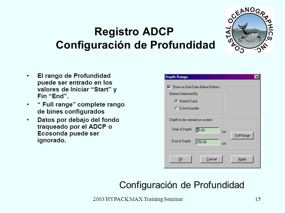2003 HYPACK MAX Training Seminar15 Registro ADCP Configuración de Profundidad El rango de Profundidad puede ser entrado en los valores de Iniciar Start y Fin End.