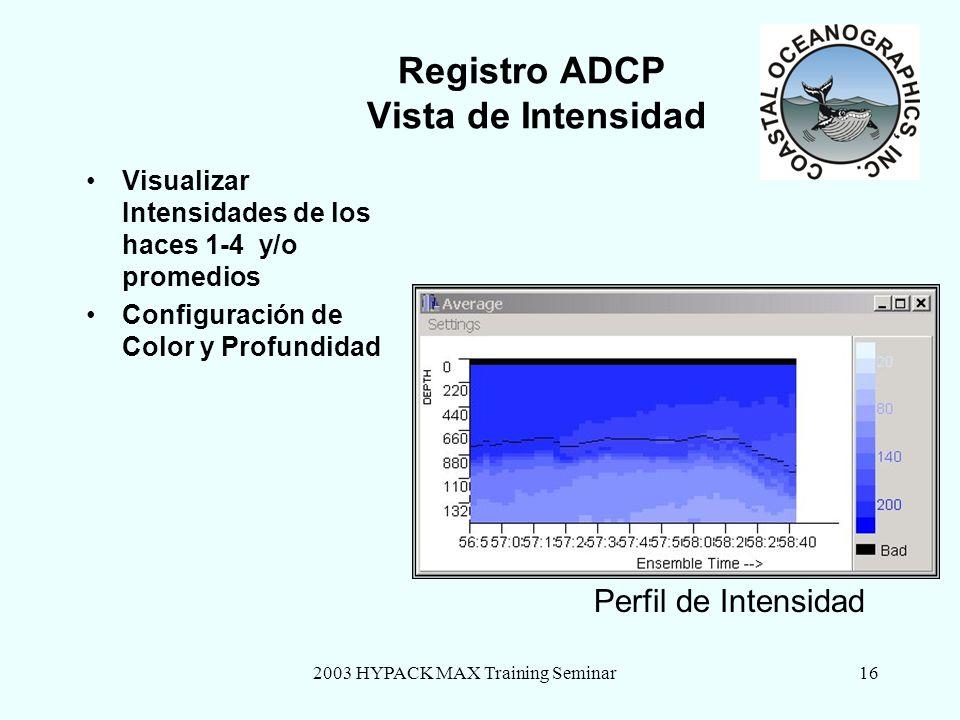 2003 HYPACK MAX Training Seminar16 Registro ADCP Vista de Intensidad Visualizar Intensidades de los haces 1-4 y/o promedios Configuración de Color y Profundidad Perfil de Intensidad