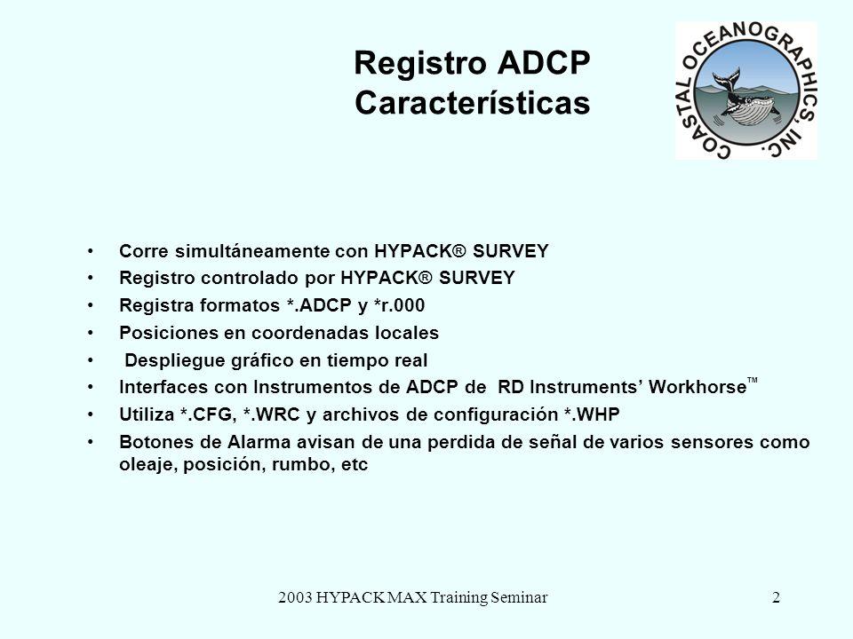 2003 HYPACK MAX Training Seminar2 Registro ADCP Características Corre simultáneamente con HYPACK® SURVEY Registro controlado por HYPACK® SURVEY Registra formatos *.ADCP y *r.000 Posiciones en coordenadas locales Despliegue gráfico en tiempo real Interfaces con Instrumentos de ADCP de RD Instruments Workhorse TM Utiliza *.CFG, *.WRC y archivos de configuración *.WHP Botones de Alarma avisan de una perdida de señal de varios sensores como oleaje, posición, rumbo, etc