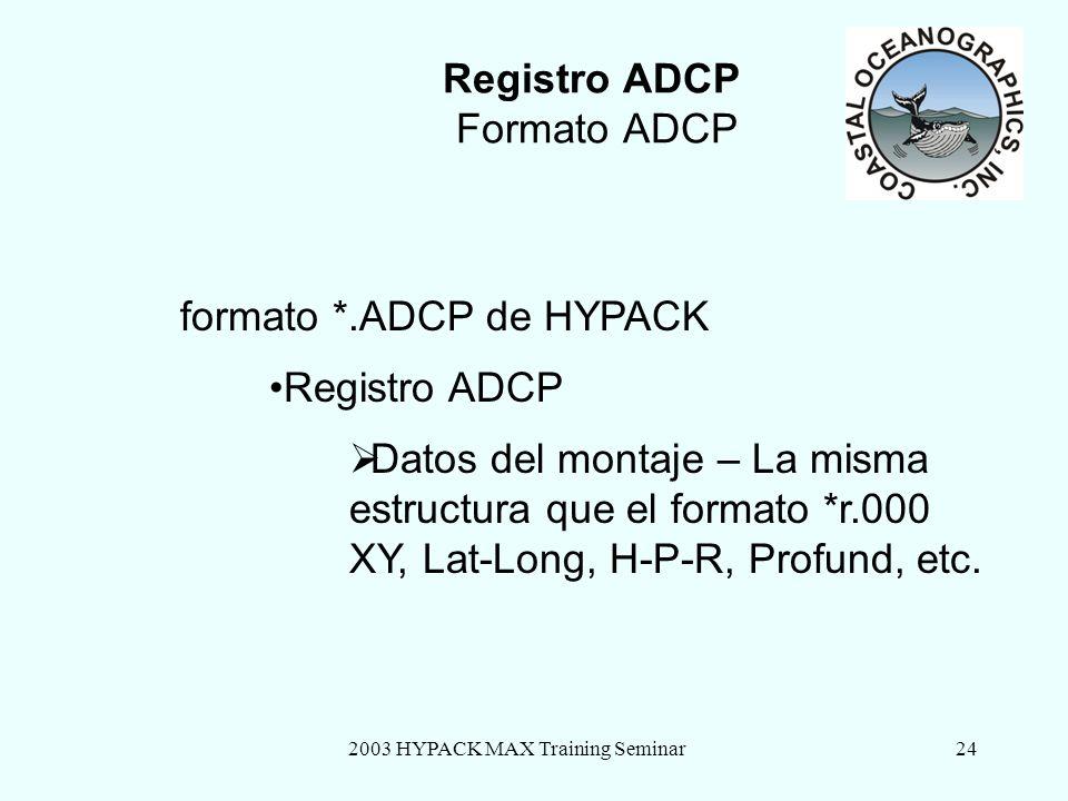2003 HYPACK MAX Training Seminar24 Registro ADCP Formato ADCP formato *.ADCP de HYPACK Registro ADCP Datos del montaje – La misma estructura que el formato *r.000 XY, Lat-Long, H-P-R, Profund, etc.