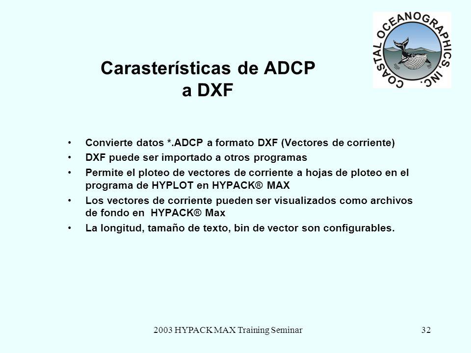 2003 HYPACK MAX Training Seminar32 Carasterísticas de ADCP a DXF Convierte datos *.ADCP a formato DXF (Vectores de corriente) DXF puede ser importado