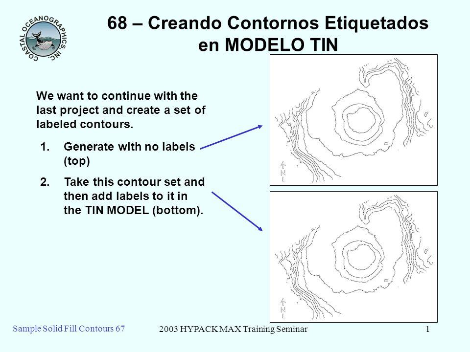 2003 HYPACK MAX Training Seminar2 Sample Solid Fill Contours 67 68 – Datos iniciales 1.Empiece el MODELO TINy haga clic en el menu de Archivo - Nuevo 2.Entre el mismo archivo XYZ como el caso anterior (DELC2.XYZ) 3.Entre en Lado de TIN MAX de 40.