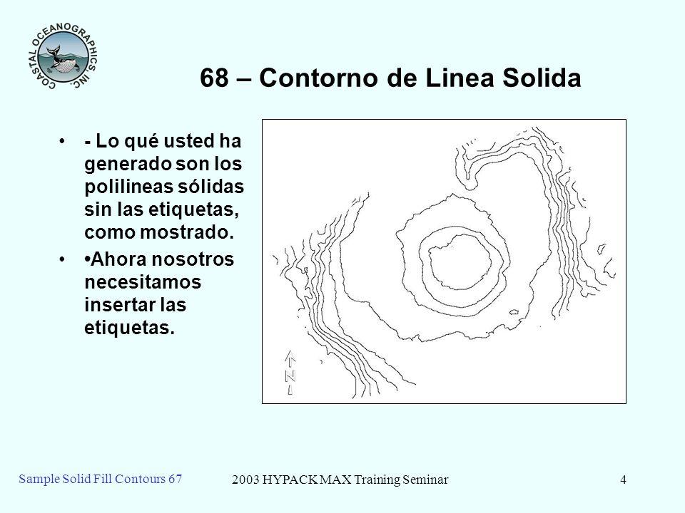 2003 HYPACK MAX Training Seminar4 Sample Solid Fill Contours 67 68 – Contorno de Linea Solida - Lo qué usted ha generado son los polilineas sólidas sin las etiquetas, como mostrado.