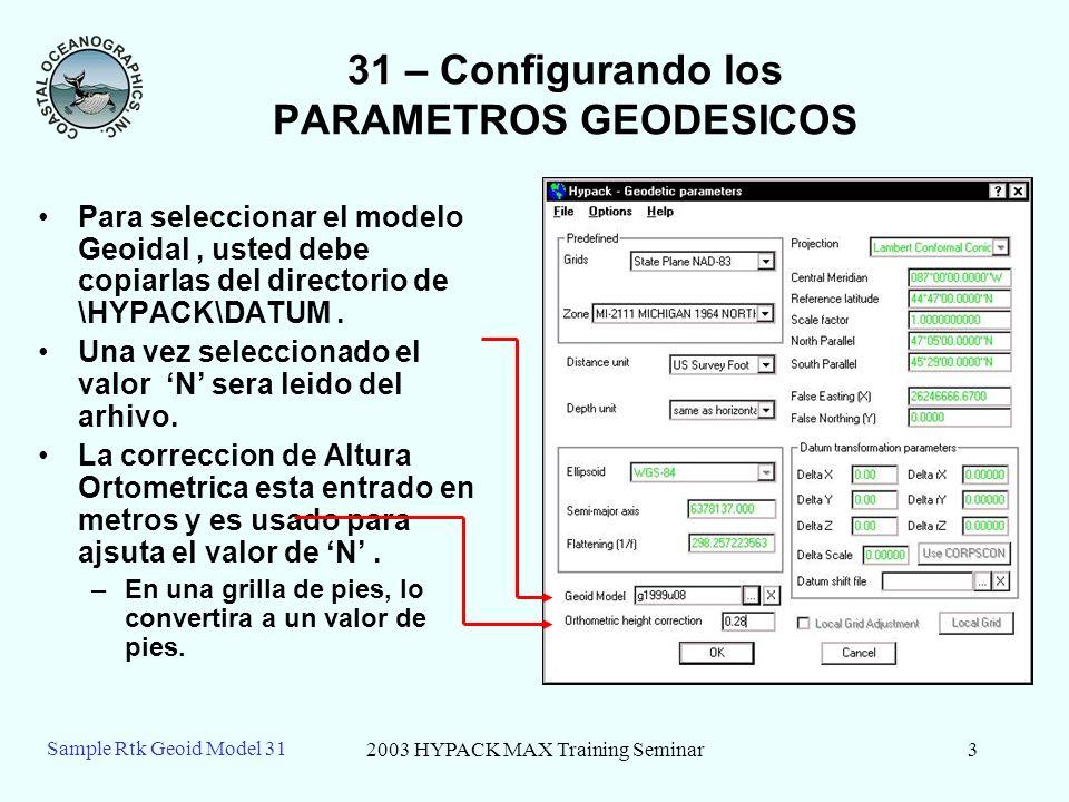 2003 HYPACK MAX Training Seminar3 Sample Rtk Geoid Model 31 31 – Configurando los PARAMETROS GEODESICOS Para seleccionar el modelo Geoidal, usted debe