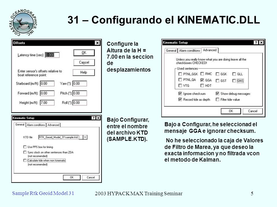 2003 HYPACK MAX Training Seminar5 Sample Rtk Geoid Model 31 31 – Configurando el KINEMATIC.DLL Configure la Altura de la H = 7.00 en la seccion de des
