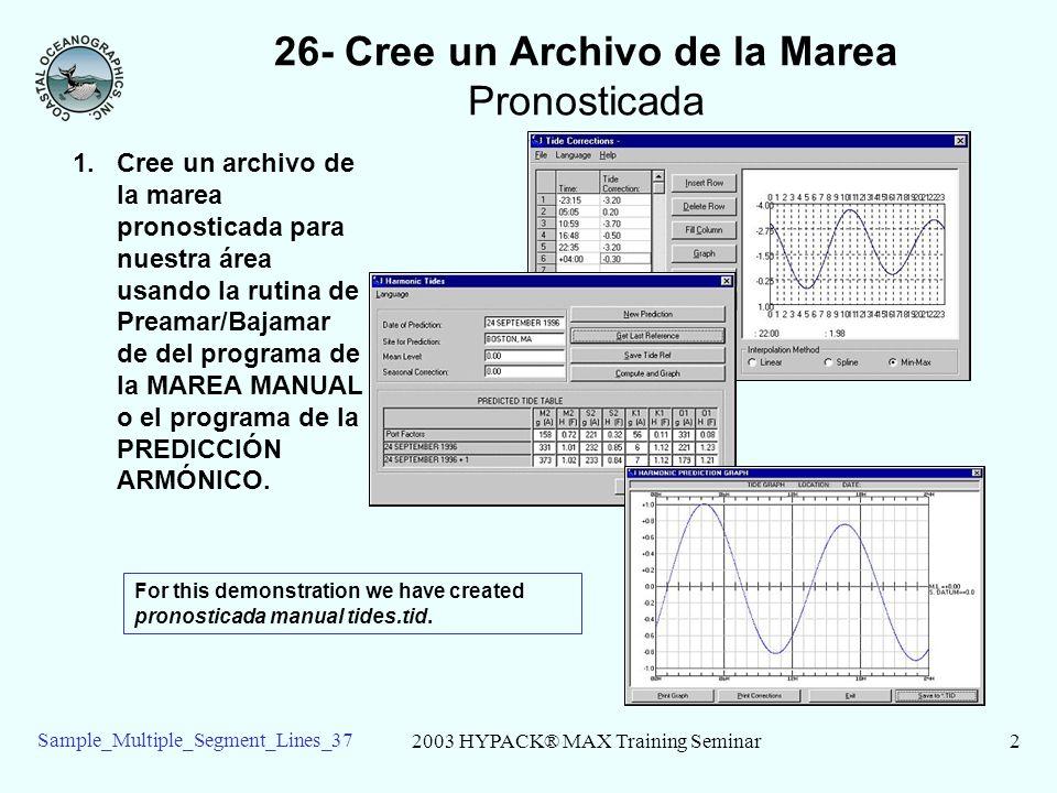 2003 HYPACK® MAX Training Seminar2 Sample_Multiple_Segment_Lines_37 26- Cree un Archivo de la Marea Pronosticada 1.Cree un archivo de la marea pronosticada para nuestra área usando la rutina de Preamar/Bajamar de del programa de la MAREA MANUAL o el programa de la PREDICCIÓN ARMÓNICO.