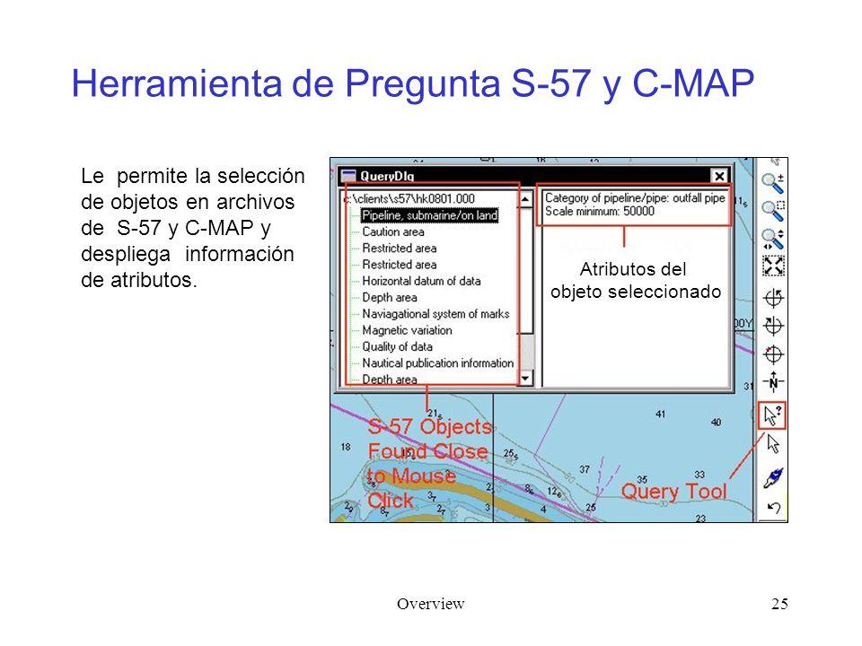 Overview25 Herramienta de Pregunta S-57 y C-MAP Le permite la selección de objetos en archivos de S-57 y C-MAP y despliega información de atributos. A