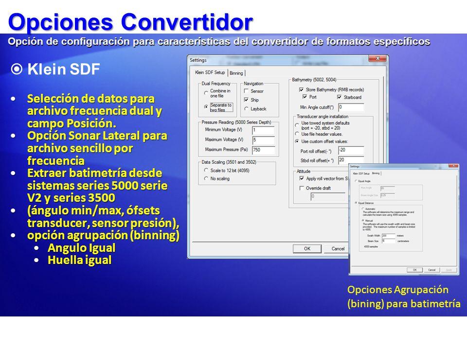 Opciones Convertidor Opción de configuración para características del convertidor de formatos específicos Benthos C3D XTF Benthos C3D XTF Selección de opciones de agrupación (binning) (distancia igual o tamaño ángulo) selección de navegación y rumbo Archivos ALL Kongsberg Archivos ALL Kongsberg El usuario puede seleccionar datagrama de Profundidad o distancia y ángulo bruto Parámetros profundidad para aguas profundas (>655m)