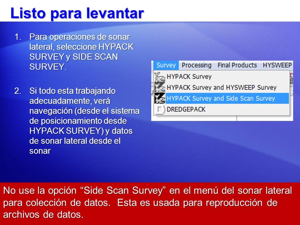 Listo para levantar 1.Para operaciones de sonar lateral, seleccione HYPACK SURVEY y SIDE SCAN SURVEY. 2.Si todo esta trabajando adecuadamente, verá na