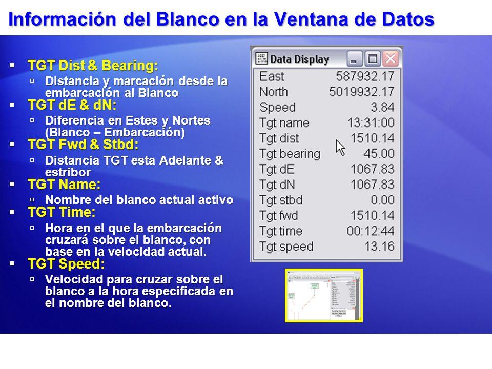 Información del Blanco en la Ventana de Datos TGT Dist & Bearing: TGT Dist & Bearing: Distancia y marcación desde la embarcación al Blanco Distancia y marcación desde la embarcación al Blanco TGT dE & dN: TGT dE & dN: Diferencia en Estes y Nortes (Blanco – Embarcación) Diferencia en Estes y Nortes (Blanco – Embarcación) TGT Fwd & Stbd: TGT Fwd & Stbd: Distancia TGT esta Adelante & estribor Distancia TGT esta Adelante & estribor TGT Name: TGT Name: Nombre del blanco actual activo Nombre del blanco actual activo TGT Time: TGT Time: Hora en el que la embarcación cruzará sobre el blanco, con base en la velocidad actual.