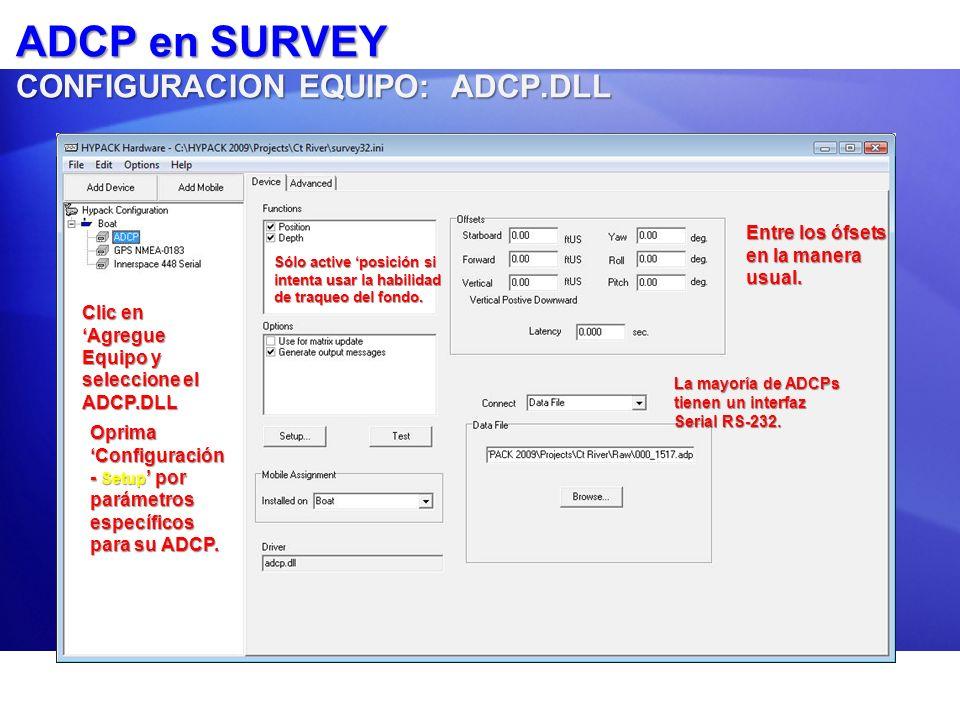ADCP en SURVEY Ventana ADCP en Tiempo Real: 3 Pestañas Ventana ADCP en Tiempo Real: 3 Pestañas Carta - Chart : Desplazando presentación velocidadCarta - Chart : Desplazando presentación velocidad Texto - Text : Constantemente actualiza la tabla con velocidades y profundidadesTexto - Text : Constantemente actualiza la tabla con velocidades y profundidades Parámetros - Settings : Le permite ajustar parámetros al ADCP sobre el vuelo.Parámetros - Settings : Le permite ajustar parámetros al ADCP sobre el vuelo.