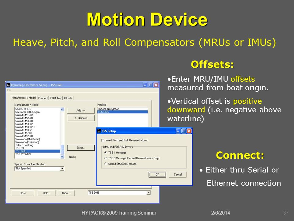 2/6/2014HYPACK® 2009 Training Seminar37 Motion Device Heave, Pitch, and Roll Compensators (MRUs or IMUs) Connect: Connect: Either thru Serial or Ether