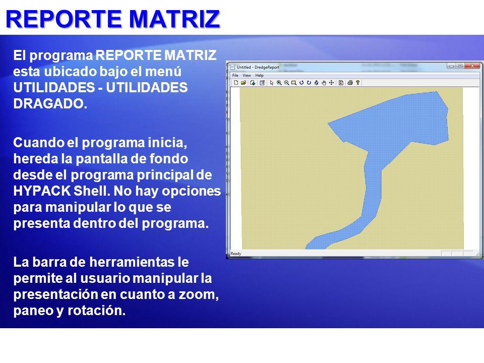 REPORTE MATRIZ El programa REPORTE MATRIZ esta ubicado bajo el menú UTILIDADES - UTILIDADES DRAGADO. Cuando el programa inicia, hereda la pantalla de