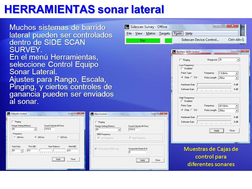 HERRAMIENTAS sonar lateral Muchos sistemas de barrido lateral pueden ser controlados dentro de SIDE SCAN SURVEY. En el menú Herramientas, seleccione C