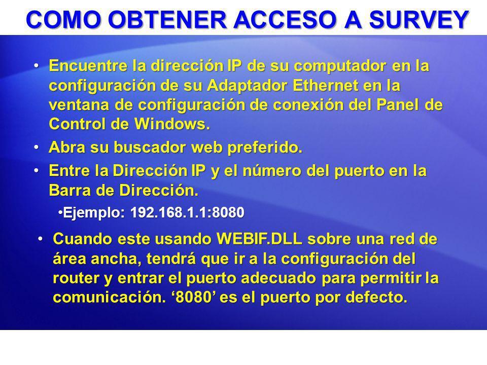 COMO OBTENER ACCESO A SURVEY Encuentre la dirección IP de su computador en la configuración de su Adaptador Ethernet en la ventana de configuración de conexión del Panel de Control de Windows.Encuentre la dirección IP de su computador en la configuración de su Adaptador Ethernet en la ventana de configuración de conexión del Panel de Control de Windows.