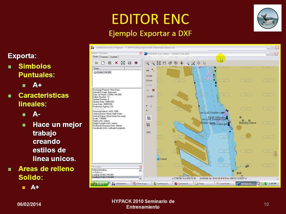 06/02/201410 HYPACK 2010 Seminario de Entrenamiento EDITOR ENC Ejemplo Exportar a DXF Exporta: Simbolos Puntuales: Simbolos Puntuales: A+ A+ Caracteristicas lineales: Caracteristicas lineales: A- A- Hace un mejor trabajo creando estilos de linea unicos.