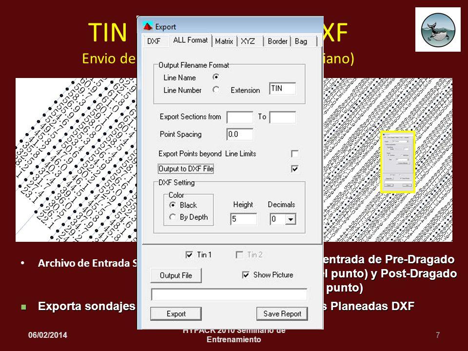 Archivo de Entrada Sencillo 06/02/20147 HYPACK 2010 Seminario de Entrenamiento TIN MODEL Salida DXF Envio de Sondajes a DXF (Estilo Ukrainiano) Archivos de entrada de Pre-Dragado (Izquierda del punto) y Post-Dragado (Derecha del punto) Archivos de entrada de Pre-Dragado (Izquierda del punto) y Post-Dragado (Derecha del punto) Exporta sondajes a lo largo de un archivo de Lineas Planeadas DXF Exporta sondajes a lo largo de un archivo de Lineas Planeadas DXF