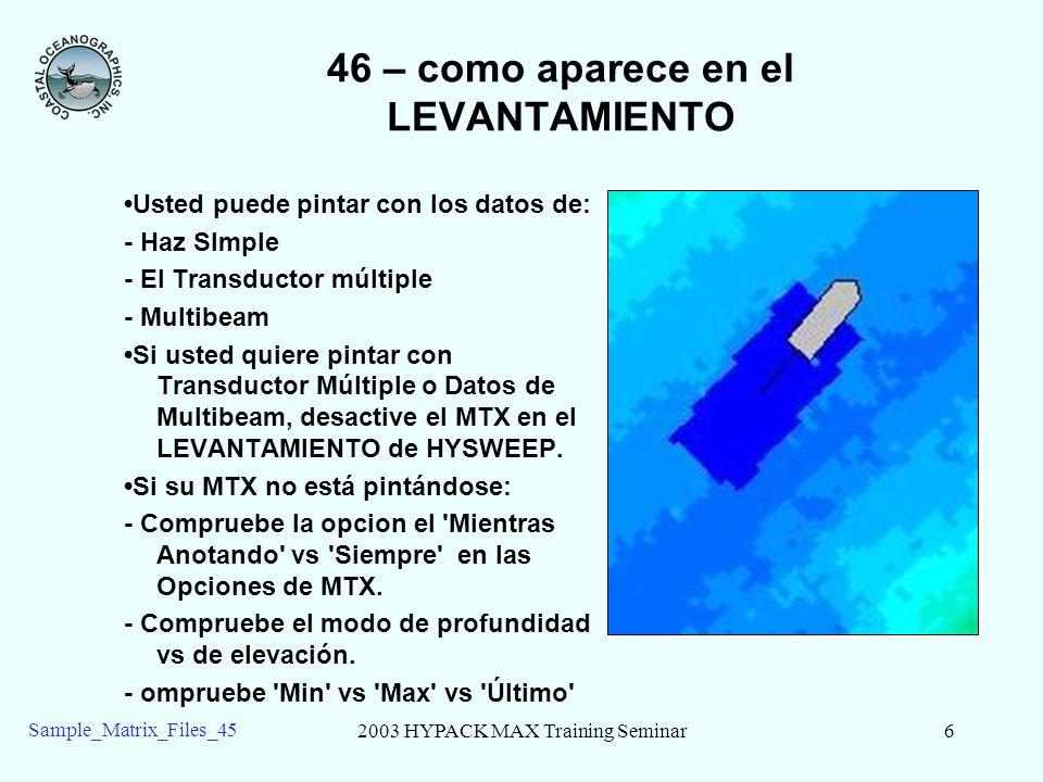 2003 HYPACK MAX Training Seminar6 Sample_Matrix_Files_45 46 – como aparece en el LEVANTAMIENTO Usted puede pintar con los datos de: - Haz SImple - El