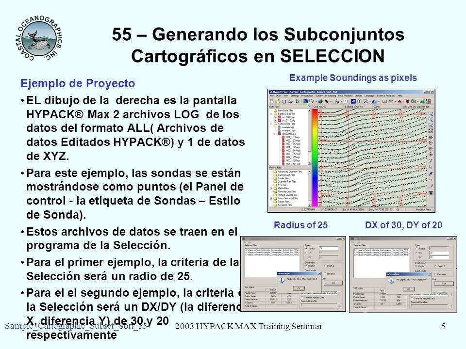 2003 HYPACK MAX Training Seminar5 Sample_Cartographic_Subset_Sort_55 55 – Generando los Subconjuntos Cartográficos en SELECCION Ejemplo de Proyecto EL dibujo de la derecha es la pantalla HYPACK® Max 2 archivos LOG de los datos del formato ALL( Archivos de datos Editados HYPACK®) y 1 de datos de XYZ.