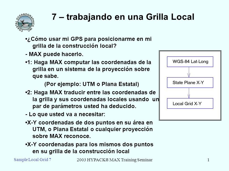 2003 HYPACK® MAX Training Seminar2 Sample Local Grid 7 7 - Que necesita para empezar Point 1: Latitude: N25-03.009971 Longitude: W80-40.91574 X (NAD83) = 761,463.23 Y (NAD83) = 260,614.34 X (Local) = 10,000.00 Y (Local) = 10,000.00 Point 2: Latitude: N25-03.046180 Longitude: W80-40.774836 X (NAD83) = 762,240.15 Y (NAD83) = 260,835.49 X (Local) = 10,434.084 Y (Local) = 10,689.201 Aqui estan nuestros puntos con todo lo necesario,