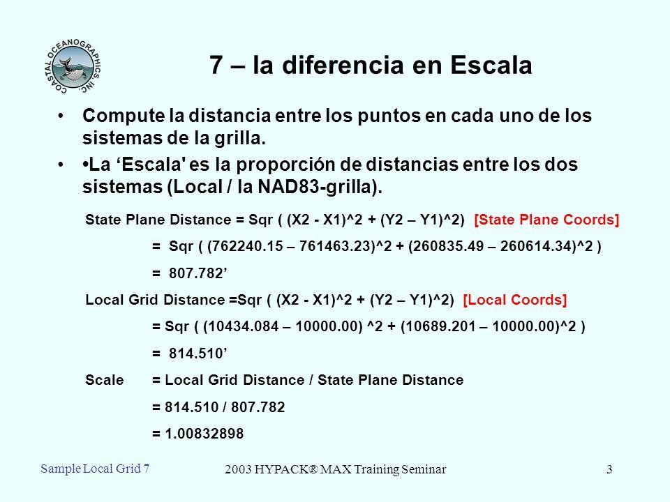 2003 HYPACK® MAX Training Seminar4 Sample Local Grid 7 7 – la diferencia en la Rotación Compute el el Acimut del Norte entre los puntos 1 y 2 para la grilla Plana Estatal y la grilla Local N E a X2 – X1 Y2 – Y1 Az north = TAN -1 [ (X2-X1) / (Y2 – Y1) ] Az local = TAN -1 [ 434.084 / 689.201 ] Az local = 32.20422428º AZ nad83 = TAN -1 [776.92 / 221.15] AZ nad83 = 74.11101578º Difference in Rotation = Az local - AZ nad83 = -41.9067915 º = W41 º 54 24.4494 [W for negative and E for positive]