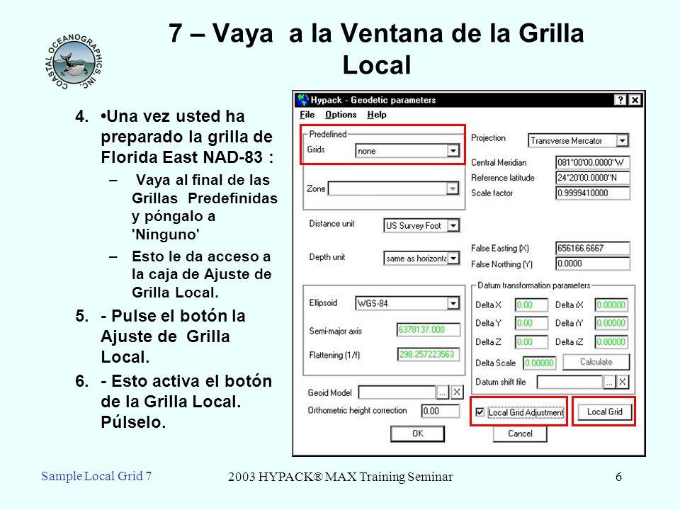 2003 HYPACK® MAX Training Seminar7 Sample Local Grid 7 7 – entre la conversion a la Grilla Local a.Entre en el X-Y para el primer punto (NAD-83) como la Coordenada de origen de la grilla.